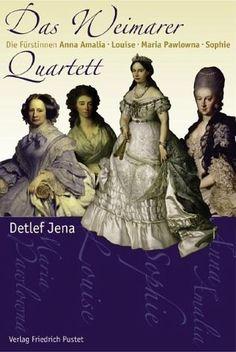 Das Weimmarer Quartett, die Fürstinnen Ana Amalia, Louise, Maria Pawlova en Sophie (de dochter van koning Willlem II) geschreven door Detlev Jena (2007)