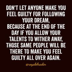 DON'T LET ANYONE MAKE YOU FEEL GUILTY FOR FOLLOWING YOUR DREAM, BECAUSE AT THE END OF THE DAY IF YOU ALLOW YOUR TALENTS TO WITHER AWAY, THOSE SAME PEOPLE WILL BE THERE TO MAKE YOU FEEL GUILTY ALL OVER AGAIN.