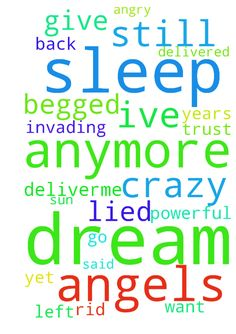 Bad Dreams - Leaving -  God I give up, I cant do this anymore. I just want my sleep and my dream life back before I go crazy. Ive tried every prayer under the sun to get rid of them and begged you to deliverme for the last 8 years from demons tormenting me in my sleep. I dont have the freedom to dream or to imagine. They been invading my sleep since 2009 and I dont understand why you and you angels dont intervene. Im weary Lord. I have no faith and trust in you left. You said I was delivered…