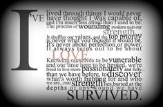 Our time here is limited.I am so much stronger than I ever knew I was.  I have faced things I never thought I could make it through. Though it hurts like no words can explain to lose a loved one, something changes inside you and you just face it one day at a time. I am a survivor. A soldier.