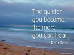 The quieter you become, the more you can hear. ~ Ram Dass
