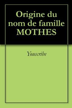 Origine du nom de famille MOTHES (Oeuvres courtes) (French Edition) by Youscribe. $2.02. Publisher: Youscribe (October 3, 2011). 2 pages. Origine du nom de famille MOTHES                            Show more                               Show less