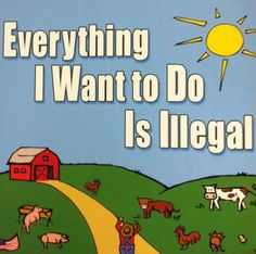 Everything I want to do i Illegal, said the farmer!