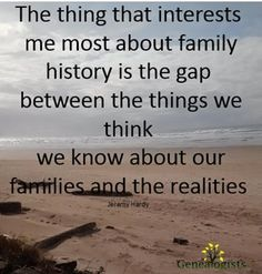 The thing that interests me most about family history is the gap between the things we think we know about our families and the realities.
