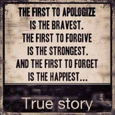 The first to apologize is the bravest. The first to forgive is the strongest. And the first to forget is the happiest.