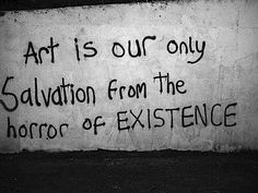 """""""Art is our only salvation from the horror of existence."""" Graffiti words of wisdom. Spray paint on cement. Edgy Quotes, Grunge Quotes, Dark Quotes, Mood Quotes, Best Quotes, Grunge Art, Quotes Quotes, Grunge Teen, Street Art Quotes"""