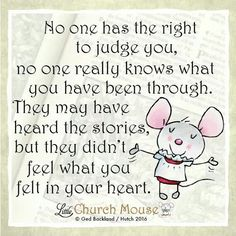 ✞♡✞ No one has the right to judge you, no one really knows what you have been through. They may have heard the stories, but they didn't feel what you felt in your heart. Amen...Little Church Mouse 14 Jan. 2016 ✞♡✞