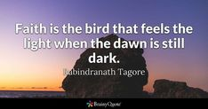 Faith is the bird that feels the light when the dawn is still dark. - Rabindranath Tagore #brainyquote #QOTD #faith #light Tagore Quotes, Brainy Quotes, Rabindranath Tagore, Thomas Aquinas, Faith Quotes, Quote Of The Day, Inspirational Quotes, Feelings, Benjamin Franklin