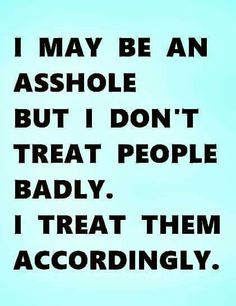 I may be *your* version of an asshole, but I'm not MY version of an asshole. For one thing, I don't treat people badly. I treat them accordingly ~ unlike you, the actual asshole in question.