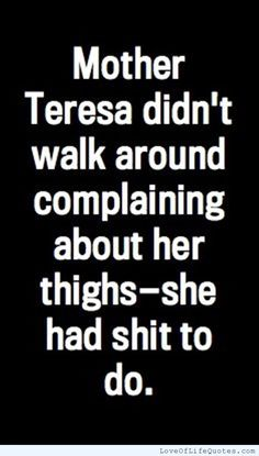 Mother Teresa didn't walk around complaining about her things she had shit to do - http://www.loveoflifequotes.com/?p=14143