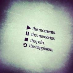 Play the moments, Pause the memories, Stop the pain, Replay the happiness