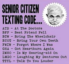 Senior Citizens Texting Codes.... you pribably do not need this yet but hey tuck it away girl time flies by fast !!??... lol lol 00000000 : o )
