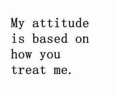 My attitude is based on how you treat me; the next time someone has a problem with my attitude. Pin Up Quotes, Cute Quotes, Great Quotes, Words Quotes, Quotes To Live By, Funny Quotes, Short Quotes, Funny Inspirational Quotes, Motivational