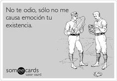 No te odio, sólo no me causa emoción tu existencia.
