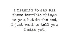 """""""I planned to say all these terrible things to you, but in the end, I just want to tell you I miss you"""""""