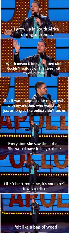 Apartheid - Trevor Noah. He makes it funny but it's really heartbreaking what those people had to go through !