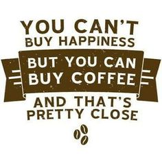 You can't buy happiness, but you can buy coffee and that's pretty close.