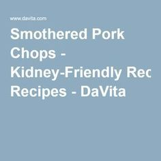 Smothered Pork Chops - Kidney-Friendly Recipes - DaVita