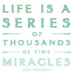 Life is a series of thousands of tiny miracles.