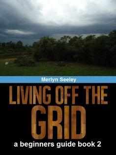 Living off the grid a beginners guide Book 2 (Living off the grid with Merlyn Seeley) by Merlyn Seeley, http://www.amazon.com/dp/B00AJ9Q5VU/ref=cm_sw_r_pi_dp_LbHCvb0MSF786