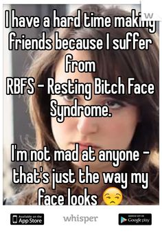 "Someone from posted a whisper, which reads ""I have a hard time making friends because I suffer from RBFS - Resting Bitch Face Syndrome. I'm not mad at anyone - that's just the way my face looks 😒"" Haha Funny, Hilarious, Funny Stuff, Funny Shit, It Goes On, Meeting New People, Just For Laughs, Make Me Happy, Laugh Out Loud"