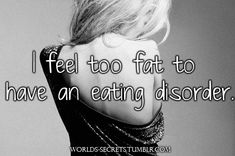 When someone says they are too fat to have an eating disorder, it sounds like they do not understand that its a mental illness-Eating disorders are not character flaws or choices, or quirks or body types- You don't choose to have an eating disorder. You also can't tell whether a person has an eating disorder just by looking at their appearance. People with eating disorders can be underweight, normal weight or overweight. It's impossible to diagnose anyone just by looking at them.