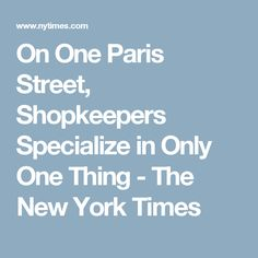 On One Paris Street, Shopkeepers Specialize in Only One Thing - The New York Times