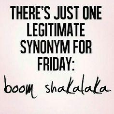 Boom shakalaka = Friday