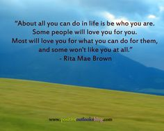 """About all you can do in life is be who you are. Some people will love you for YOU. Most will love you for what you can do for them, and some won't like you at all.""  ― Rita Mae Brown"