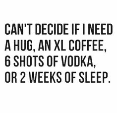 ★ Can't decide if I need a hug, an XL coffee, 6 shots of vodka, or 2 weeks of sleep.