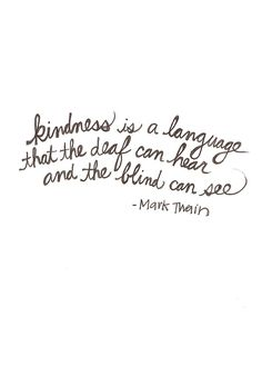 Kindness is a language that the deaf can hear and the blind can see. ~ Mark Twain.