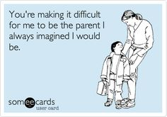 You're making it difficult for me to be the parent I always imagined I would be. | Family Ecard | someecards.com