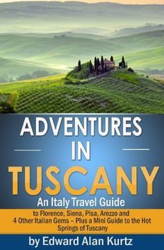 Adventures in Tuscany - An Italy Travel Guide to Florence, Siena, Pisa, Arezzo and 4 Other Italian Gems - Plus Tuscany's Best Hot Springs Destinations by Edward Alan Kurtz, http://www.amazon.com/dp/B00DOOD7AE/ref=cm_sw_r_pi_dp_RkM0rb1G0S30G