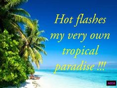 Hot flashes Days Like This, Just Love, Good Smile, Make You Smile, Granny Chic, Hot Flashes, Tropical Paradise, Menopause