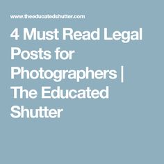 4 Must Read Legal Posts for Photographers | The Educated Shutter