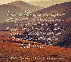 "I am ecstatic, I have finally found my teacher!!!!!! I am in love, I am in awe. I am found! I am humbled and altogether amazed. What is my teacher? The fearless mind that honestly and thoroughly answers the question ""Is it true?"". --1986, BK (P.S. Nothing changes!) - Byron Katie"