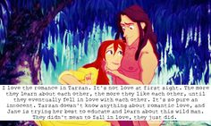 """""""I love the romance in Tarzan. It's not love at first sight. The more they learn about each other, the more they like each other, until they eventually fell in love with each other. It's so pure an innocent. Tarzan doesn't know anything about romantic love, and Jane is trying her best to educate and learn about this wild man. They didn't mean to fall in love, they just did."""""""