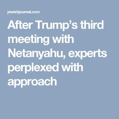 After Trump's third meeting with Netanyahu, experts perplexed with approach
