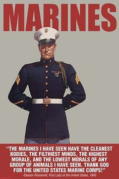 The Marines I have seen have the cleanest bodies, the filthiest minds, the highest morale, and the lowest morals of any group of animals I have seen. Thank God for the United States Marine Corps! Elea