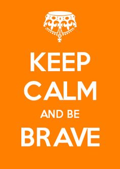 KEEP CALM AND BE BRAVE
