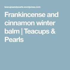 Frankincense and cinnamon winter balm | Teacups & Pearls
