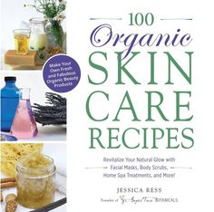 100 Organic Skincare Recipes: Make Your Own Fresh and Fabulous Organic Beauty Products by Jessica Ress founder & CEO of Angel Face Botanicals