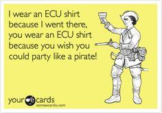 I wear an ECU shirt because I went there, you wear an ECU shirt because you wish you could party like a pirate!