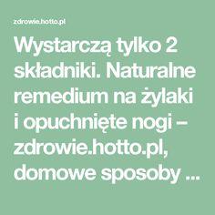 Wystarczą tylko 2 składniki. Naturalne remedium na żylaki i opuchnięte nogi – zdrowie.hotto.pl, domowe sposoby popularne w necie