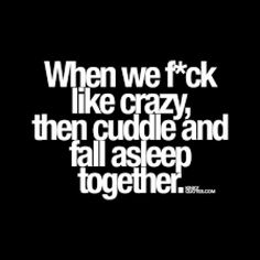 When we f*ck like crazy, then cuddle and fall asleep together. another cute and naughty quote from Kinky Quotes - the worlds BEST site for adult quotes! Lesbian Love Quotes, Sexy Love Quotes, Soulmate Love Quotes, Flirty Quotes, Sex Quotes, Love Quotes For Him, True Quotes, Qoutes, Freaky Quotes