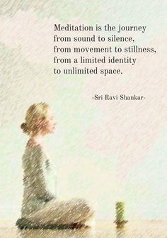 Meditation is the journey from sound to silence, from movement to stillness, from a limited identity to unlimited space . . .