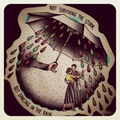 """""""Not surviving the storm, but dancing in the rain"""""""