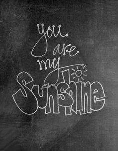 You are my sunshine. chalkboard sayings