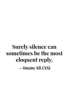Surely silence can sometimes be the most eloquent reply. -Imam Ali (AS)