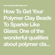 How To Get Your Polymer Clay Beads To Sparkle Like Glass: One of the wonderful qualities about polymer clay is that it can be polished to a very glassy